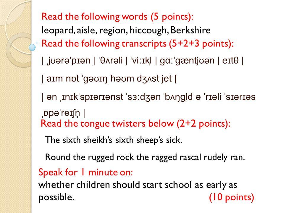 Read the following words (5 points): leopard, aisle, region, hiccough, Berkshire Read the following transcripts (5+2+3 points): | ˌjʊərəˈpɪən | ˈθʌrəli | ˈviːɪkl̩ | ɡɑːˈɡæntjʊən | eɪtθ | | aɪm nɒt ˈɡəʊɪŋ həʊm dʒʌst jet | | ən ˌɪnɪkˈspɪərɪənst ˈsɜːdʒən ˈbʌŋɡl̩d ə ˈrɪəli ˈsɪərɪəs ˌɒpəˈreɪʃn̩ | Read the tongue twisters below (2+2 points): Speak for 1 minute on: whether children should start school as early as possible.(10 points) The sixth sheikhs sixth sheeps sick.