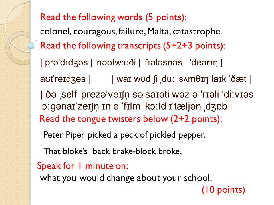 Read the following words (5 points): colonel, couragous, failure, Malta, catastrophe Read the following transcripts (5+2+3 points): | prəˈdɪdʒəs | ˈnəʊtwɜːði | ˈfɪələsnəs | ˈdeərɪŋ | aʊtˈreɪdʒəs | | waɪ wʊd ʃi ˌduː ˈsʌmθɪŋ laɪk ˈðæt | | ðə ˌself ˌprezəˈveɪʃn̩ səˈsaɪəti wəz ə ˈrɪəli ˈdiːvɪəs ˌɔːɡənaɪˈzeɪʃn̩ ɪn ə ˈfɪlm ˈkɔːld ɪˈtæljən ˌdʒɒb | Read the tongue twisters below (2+2 points): Speak for 1 minute on: what you would change about your school.