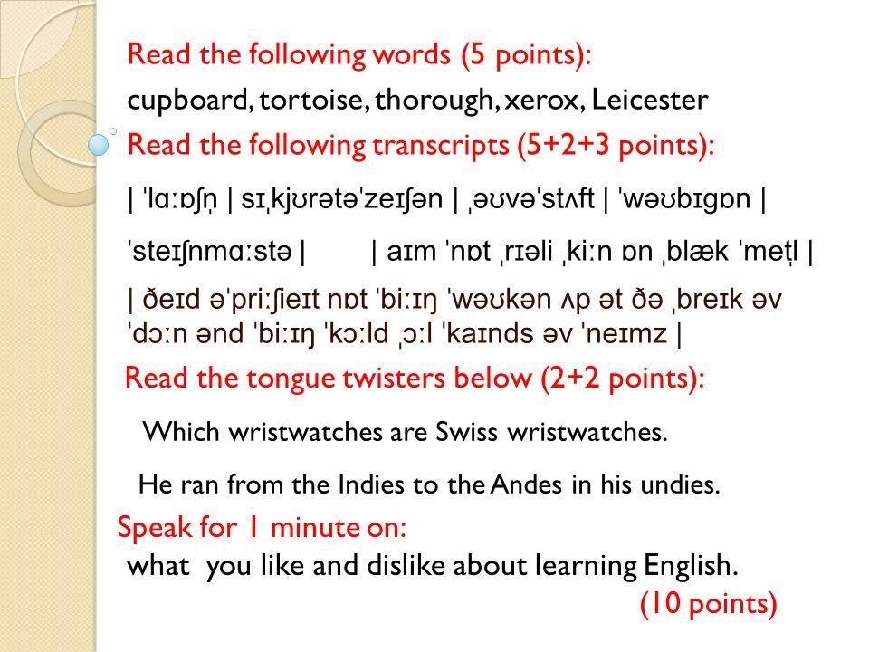 Read the following words (5 points): cupboard, tortoise, thorough, xerox, Leicester Read the following transcripts (5+2+3 points): | ˈlɑːɒʃn̩ | sɪˌkjʊrətəˈzeɪʃən | ˌəʊvəˈstʌft | ˈwəʊbɪɡɒn | ˈsteɪʃnmɑːstə | | aɪm ˈnɒt ˌrɪəli ˌkiːn ɒn ˌblæk ˈmetl̩ | | ðeɪd əˈpriːʃieɪt nɒt ˈbiːɪŋ ˈwəʊkən ʌp ət ðə ˌbreɪk əv ˈdɔːn ənd ˈbiːɪŋ ˈkɔːld ˌɔːl ˈkaɪnds əv ˈneɪmz | Read the tongue twisters below (2+2 points): Speak for 1 minute on: what you like and dislike about learning English.