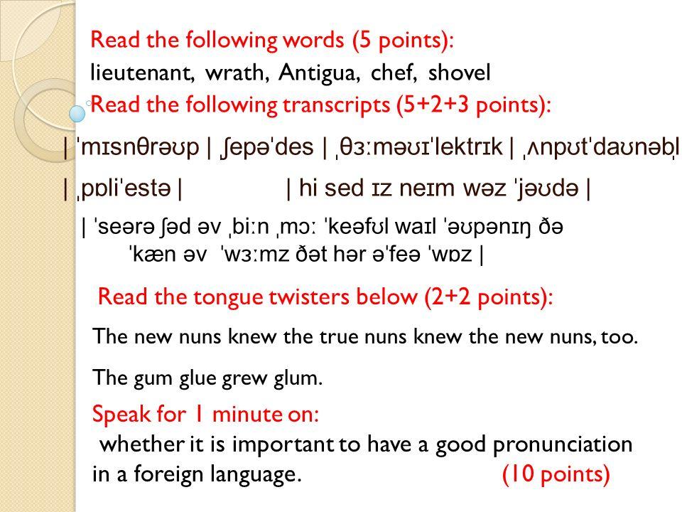 Read the following words (5 points): lieutenant, wrath, Antigua, chef, shovel Read the following transcripts (5+2+3 points): | ˈmɪsnθrəʊp | ˌʃepəˈdes | ˌθɜːməʊɪˈlektrɪk | ˌʌnpʊtˈdaʊnəbl̩ | ˌpɒliˈestə | | hi sed ɪz neɪm wəz ˈjəʊdə | | ˈseərə ʃəd əv ˌbiːn ˌmɔː ˈkeəfʊl waɪl ˈəʊpənɪŋ ðə ˈkæn əv ˈwɜːmz ðət hər əˈfeə ˈwɒz | Read the tongue twisters below (2+2 points): Speak for 1 minute on: whether it is important to have a good pronunciation in a foreign language.(10 points) The new nuns knew the true nuns knew the new nuns, too.