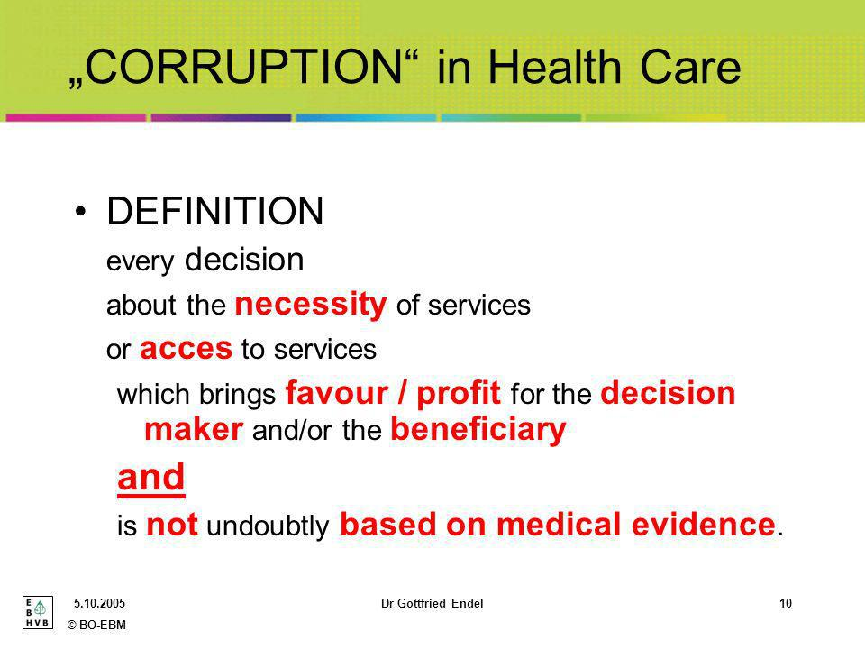 © BO-EBM Dr Gottfried Endel10 CORRUPTION in Health Care DEFINITION every decision about the necessity of services or acces to services which brings favour / profit for the decision maker and/or the beneficiary and is not undoubtly based on medical evidence.