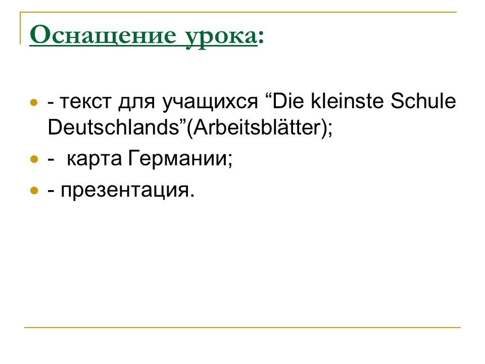 Оснащение урока: - текст для учащихся Die kleinste Schule Deutschlands(Arbeitsblätter); - карта Германии; - презентация.