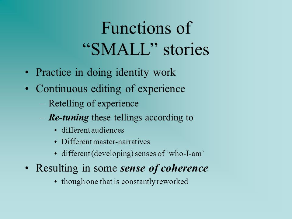 Functions of SMALL stories Practice in doing identity work Continuous editing of experience –Retelling of experience –Re-tuning these tellings according to different audiences Different master-narratives different (developing) senses of who-I-am Resulting in some sense of coherence though one that is constantly reworked