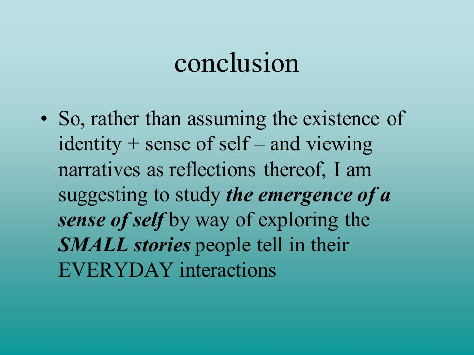conclusion So, rather than assuming the existence of identity + sense of self – and viewing narratives as reflections thereof, I am suggesting to study the emergence of a sense of self by way of exploring the SMALL stories people tell in their EVERYDAY interactions