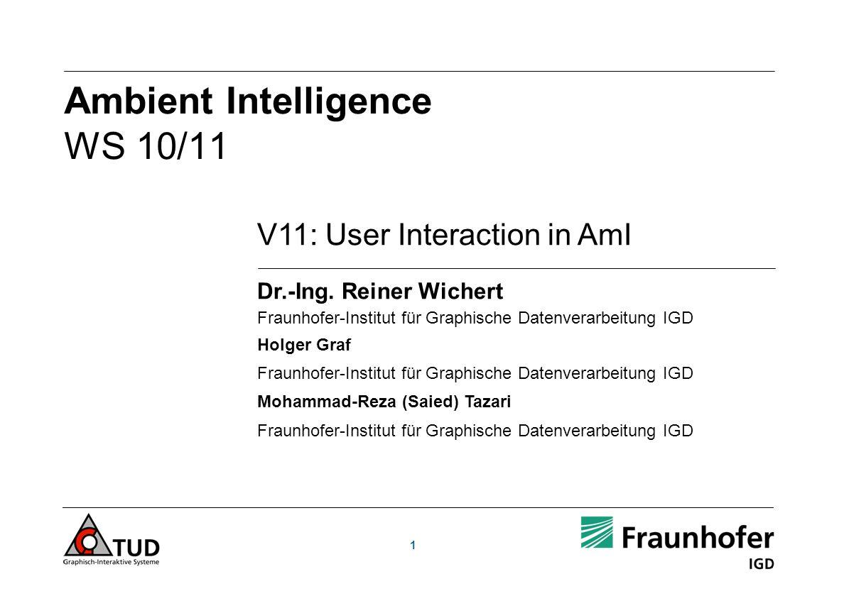 1 V11: User Interaction in AmI Dr.-Ing. Reiner Wichert Fraunhofer-Institut für Graphische Datenverarbeitung IGD Holger Graf Fraunhofer-Institut für Gr
