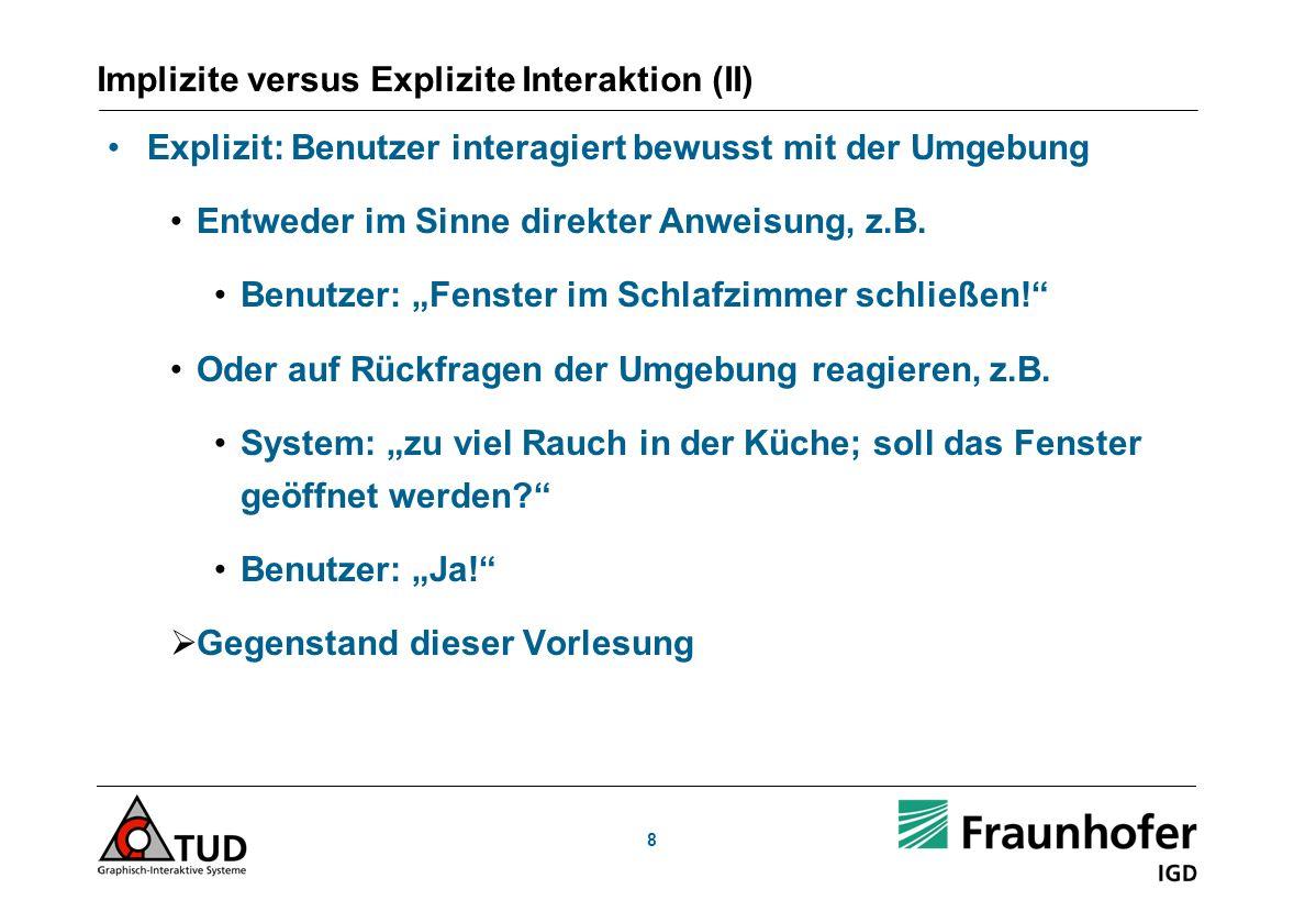 8 Implizite versus Explizite Interaktion (II) Explizit: Benutzer interagiert bewusst mit der Umgebung Entweder im Sinne direkter Anweisung, z.B. Benut