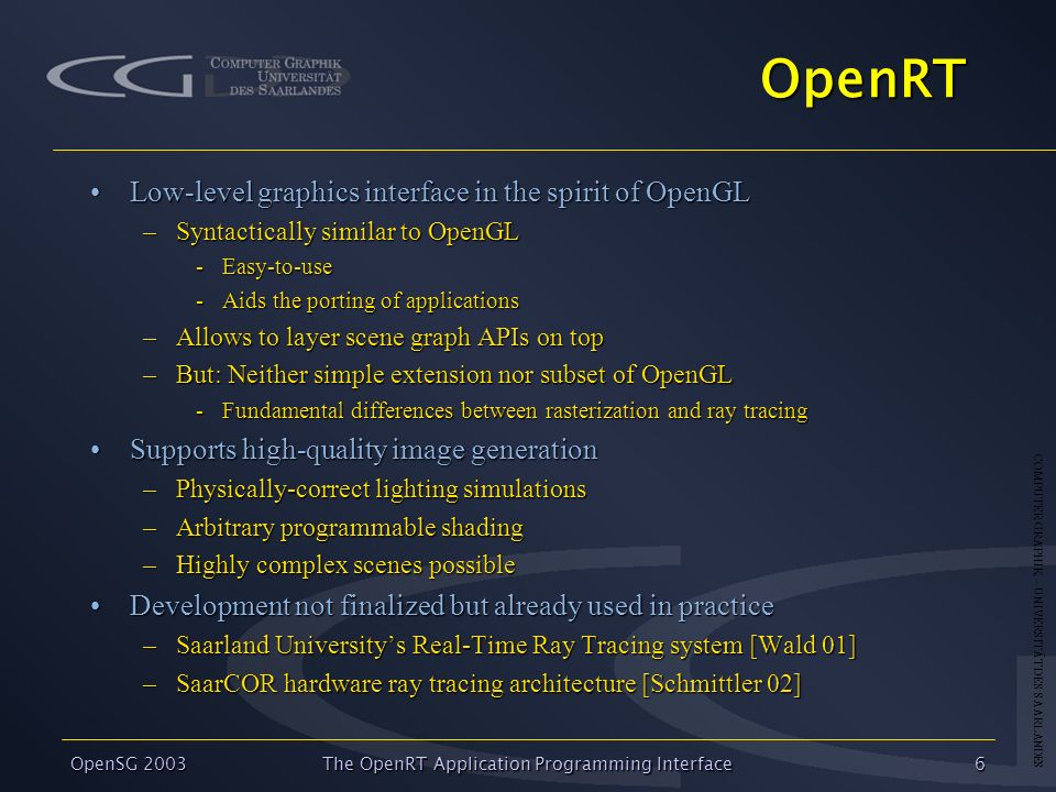 COMPUTER GRAPHIK – UNIVERSITÄT DES SAARLANDES OpenSG 2003 The OpenRT Application Programming Interface6 OpenRT Low-level graphics interface in the spirit of OpenGLLow-level graphics interface in the spirit of OpenGL –Syntactically similar to OpenGL -Easy-to-use -Aids the porting of applications –Allows to layer scene graph APIs on top –But: Neither simple extension nor subset of OpenGL -Fundamental differences between rasterization and ray tracing Supports high-quality image generationSupports high-quality image generation –Physically-correct lighting simulations –Arbitrary programmable shading –Highly complex scenes possible Development not finalized but already used in practiceDevelopment not finalized but already used in practice –Saarland Universitys Real-Time Ray Tracing system [Wald 01] –SaarCOR hardware ray tracing architecture [Schmittler 02]