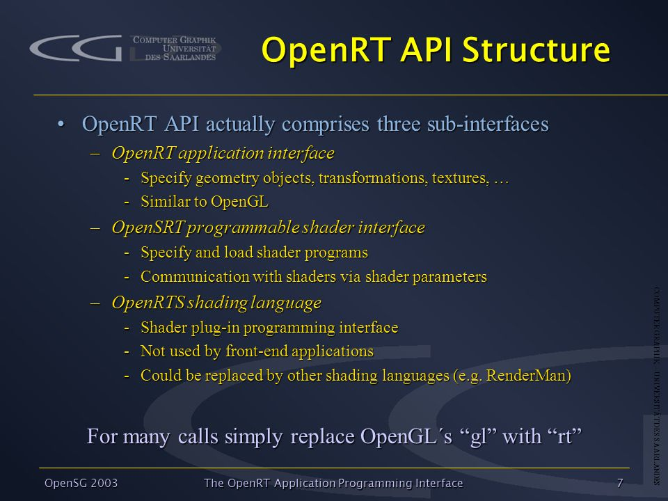 COMPUTER GRAPHIK – UNIVERSITÄT DES SAARLANDES OpenSG 2003 The OpenRT Application Programming Interface7 OpenRT API Structure OpenRT API actually comprises three sub-interfacesOpenRT API actually comprises three sub-interfaces –OpenRT application interface -Specify geometry objects, transformations, textures, … -Similar to OpenGL –OpenSRT programmable shader interface -Specify and load shader programs -Communication with shaders via shader parameters –OpenRTS shading language -Shader plug-in programming interface -Not used by front-end applications -Could be replaced by other shading languages (e.g.