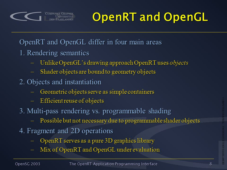 COMPUTER GRAPHIK – UNIVERSITÄT DES SAARLANDES OpenSG 2003 The OpenRT Application Programming Interface8 OpenRT and OpenGL OpenRT and OpenGL differ in four main areas 1.