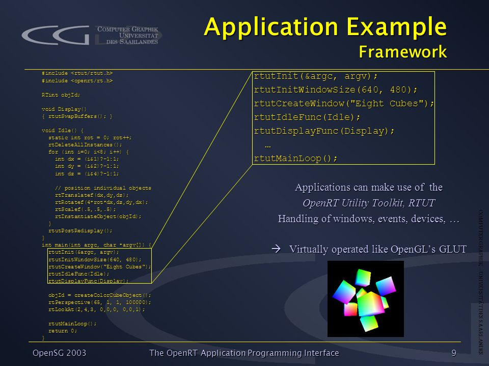 COMPUTER GRAPHIK – UNIVERSITÄT DES SAARLANDES OpenSG 2003 The OpenRT Application Programming Interface9 Application Example Framework #include #includ