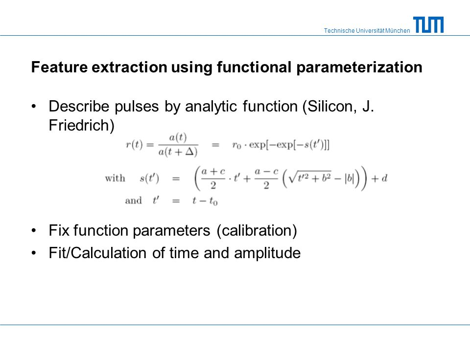 Technische Universität München Feature extraction using functional parameterization Describe pulses by analytic function (Silicon, J. Friedrich) Fix f