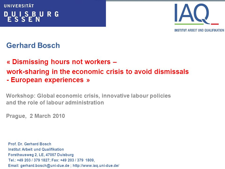 Gerhard Bosch « Dismissing hours not workers – work-sharing in the economic crisis to avoid dismissals - European experiences » Workshop: Global economic crisis, innovative labour policies and the role of labour administration Prague, 2 March 2010 Prof.