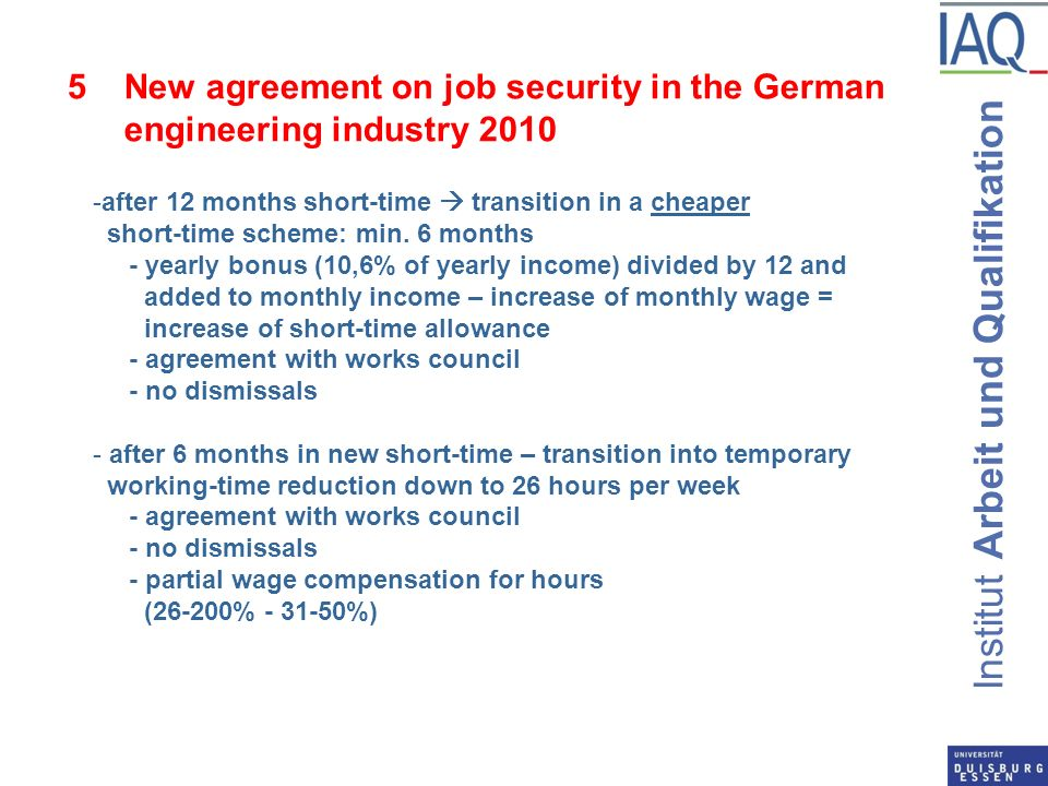 Institut Arbeit und Qualifikation 5New agreement on job security in the German engineering industry after 12 months short-time transition in a cheaper short-time scheme: min.