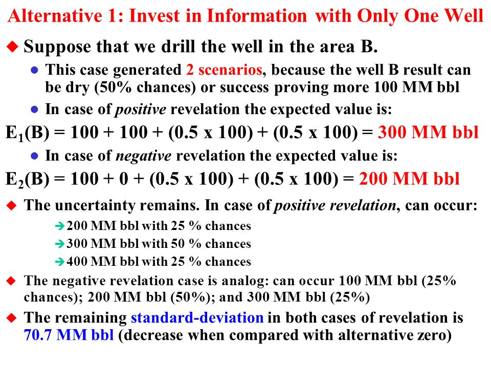 Alternatives: Revealed Scenarios and Uncertainty u Alternative Zero: Not invest in information l This case there is only a single scenario, the current situation l So, we work with the expected value for the reserve B: E(B) = (0.5 x 100) + (0.5 x 100) + (0.5 x 100) E(B) = 250 MM bbl u But this value can be as low as 100 and as higher as 400 MM bbl.