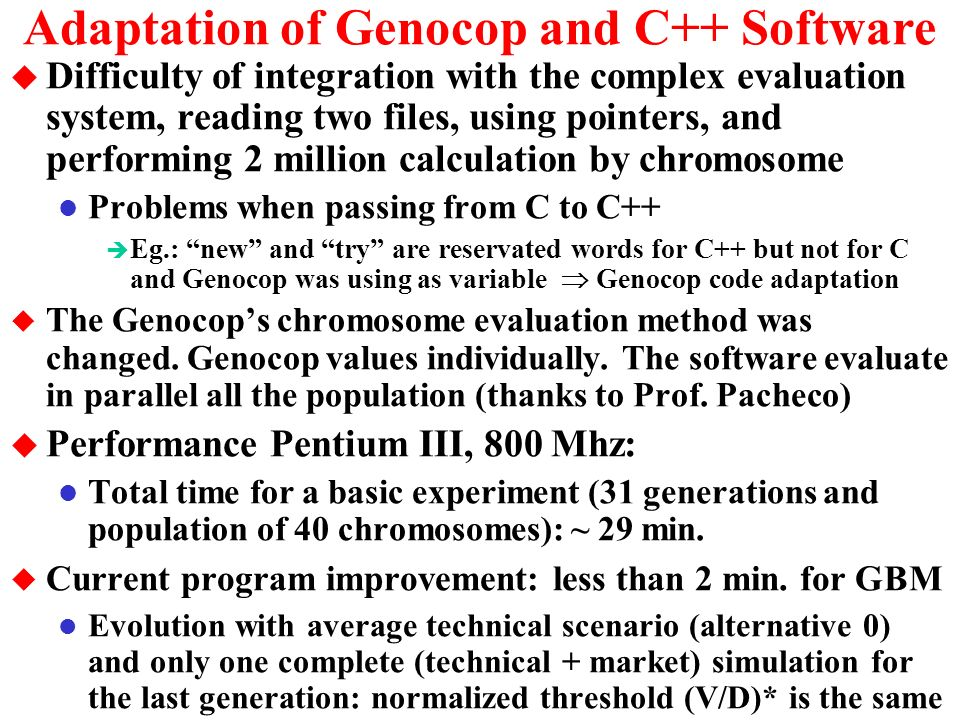 Adaptation of Genocop Program u After the decision to build the software in C++, was adopted the Genocop I (version 3.0), because: l C source available, but needing to adapt to this application l It works with floating point (real) not binary as other l It works with linear constrains in reliable and efficient form è Creator of Genocop (Michalewicz) is the greatest expert in terms of genetic algorithms under constrains (linear and non-linear) u Why not to use the latest Genocop version, Genocop III.