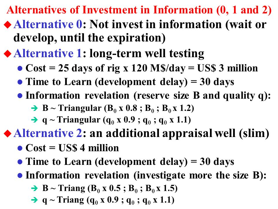 The Oilfield Development Option and NPV Equation u By incurring the cost of information with certainty, we have the option to develop the oilfield, which depends: l The revealed technical scenario given by the information, the market (oil price), and the legal time to expiration For the scenarios that the development option is exercised, we get the net present value (NPV) given by:NPV = V D = q P B D è q = economic quality of the reserve, which has technical uncertainty, revelation modeled with a triangular distribution –depends of rocks perm-porosity quality, oil quality, etc.