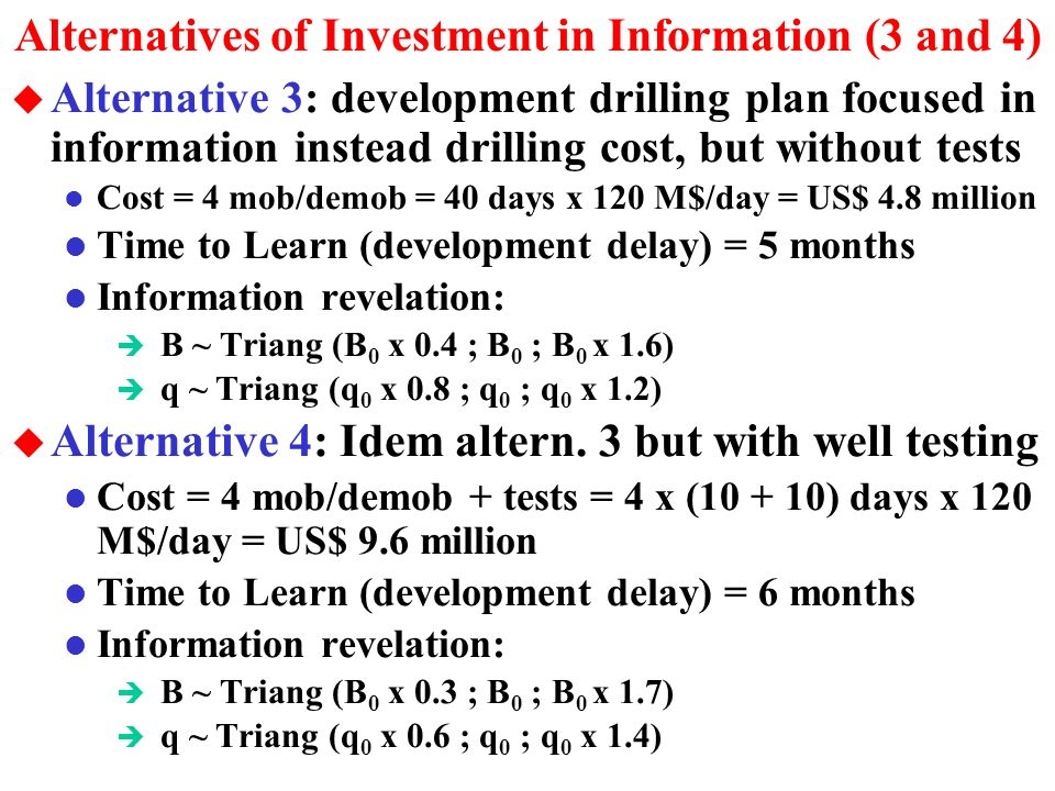 Alternatives of Investment in Information (0, 1 and 2) u Alternative 0: Not invest in information (wait or develop, until the expiration) u Alternative 1: long-term well testing l Cost = 25 days of rig x 120 M$/day = US$ 3 million l Time to Learn (development delay) = 30 days l Information revelation (reserve size B and quality q): è B ~ Triangular (B 0 x 0.8 ; B 0 ; B 0 x 1.2) è q ~ Triangular (q 0 x 0.9 ; q 0 ; q 0 x 1.1) u Alternative 2: an additional appraisal well (slim) l Cost = US$ 4 million l Time to Learn (development delay) = 30 days l Information revelation (investigate more the size B): è B ~ Triang (B 0 x 0.5 ; B 0 ; B 0 x 1.5) è q ~ Triang (q 0 x 0.9 ; q 0 ; q 0 x 1.1)