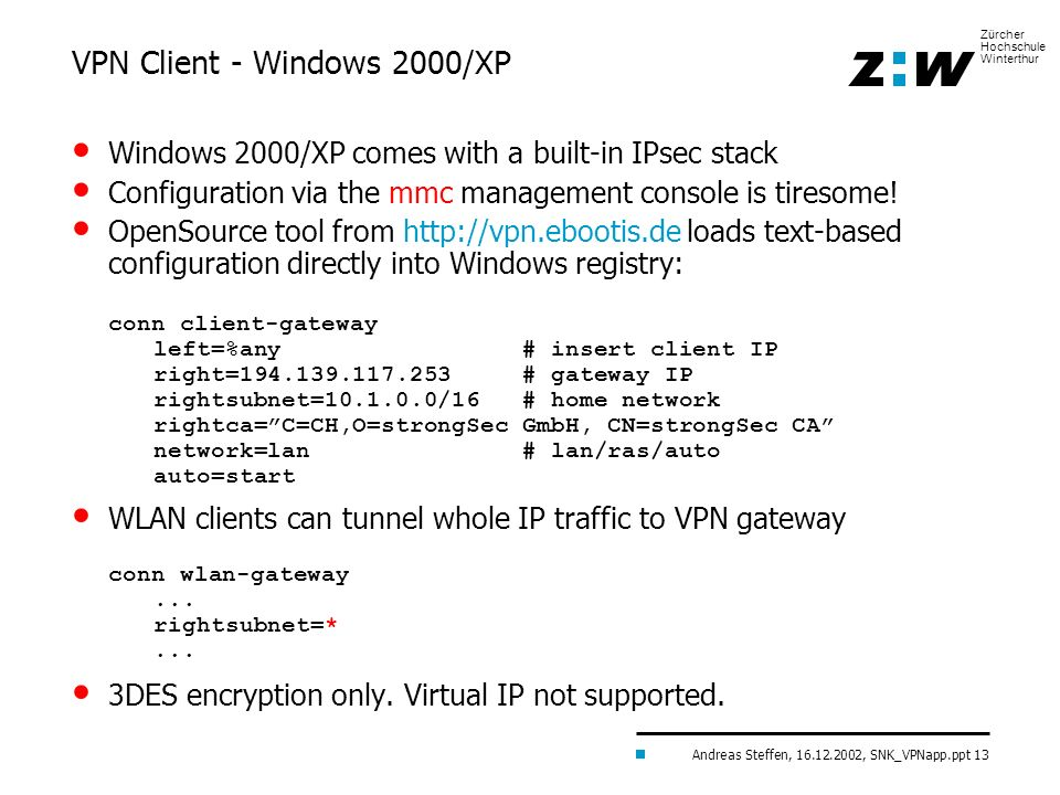 Andreas Steffen, 16.12.2002, SNK_VPNapp.ppt 13 Zürcher Hochschule Winterthur VPN Client - Windows 2000/XP Windows 2000/XP comes with a built-in IPsec