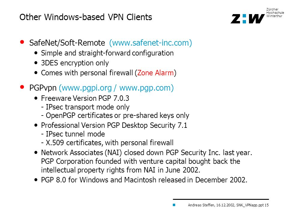 Andreas Steffen, 16.12.2002, SNK_VPNapp.ppt 15 Zürcher Hochschule Winterthur Other Windows-based VPN Clients SafeNet/Soft-Remote (www.safenet-inc.com)
