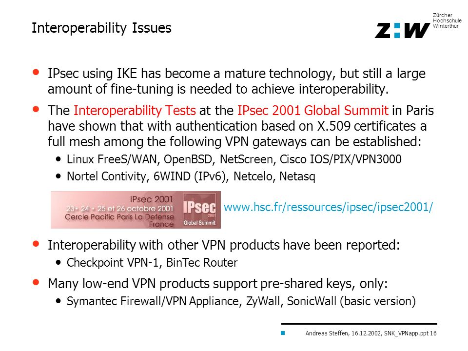 Andreas Steffen, 16.12.2002, SNK_VPNapp.ppt 16 Zürcher Hochschule Winterthur IPsec using IKE has become a mature technology, but still a large amount