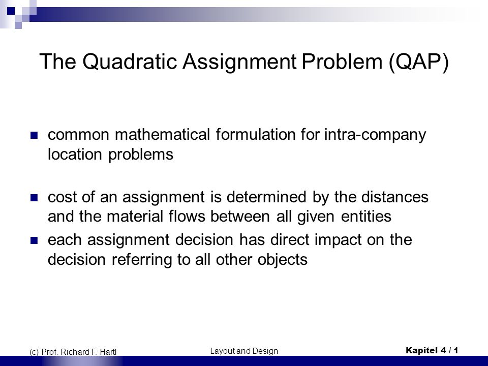 Layout and DesignKapitel 4 / 1 (c) Prof. Richard F. Hartl The Quadratic Assignment Problem (QAP) common mathematical formulation for intra-company loc