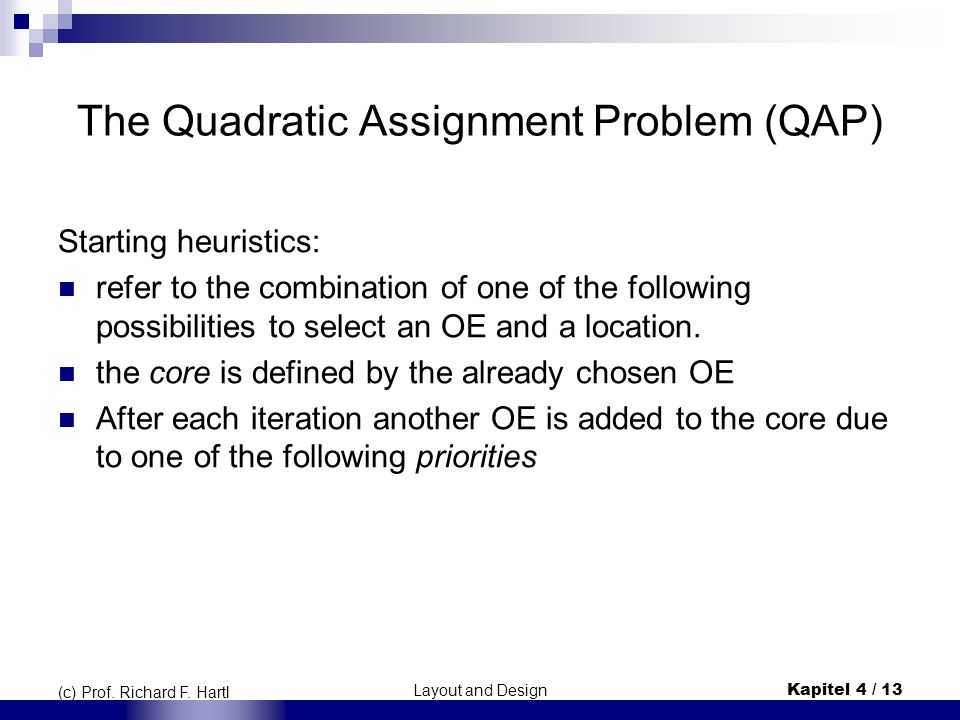 Layout and DesignKapitel 4 / 13 (c) Prof. Richard F. Hartl The Quadratic Assignment Problem (QAP) Starting heuristics: refer to the combination of one