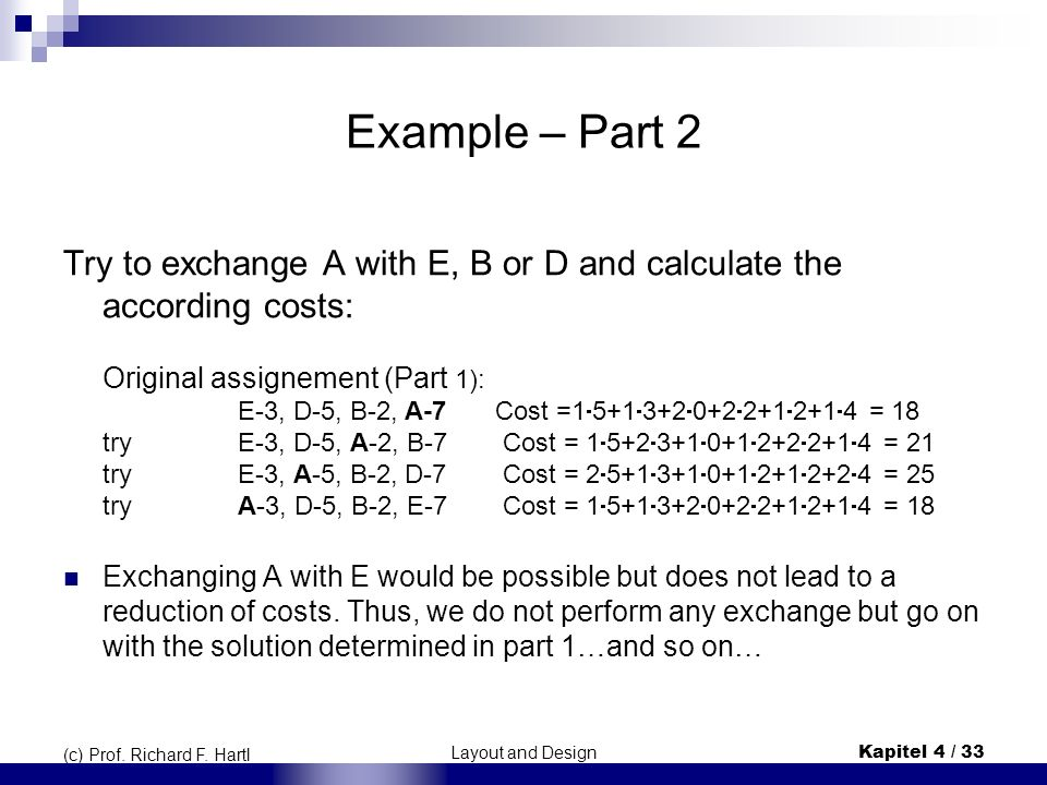 Layout and DesignKapitel 4 / 33 (c) Prof. Richard F. Hartl Example – Part 2 Try to exchange A with E, B or D and calculate the according costs: Origin