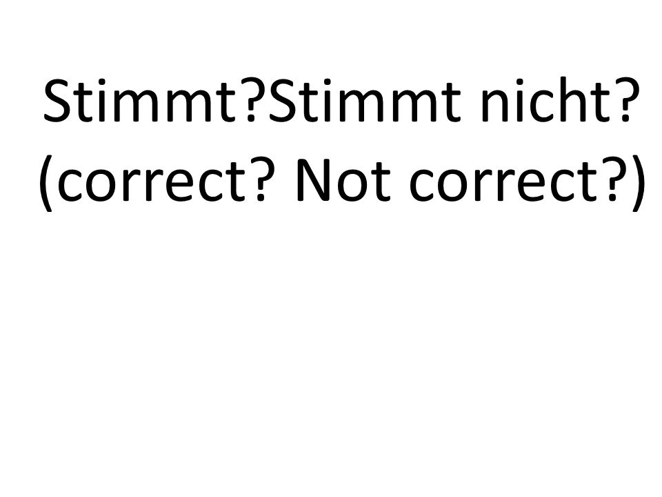 Stimmt?Stimmt nicht? (correct? Not correct?)