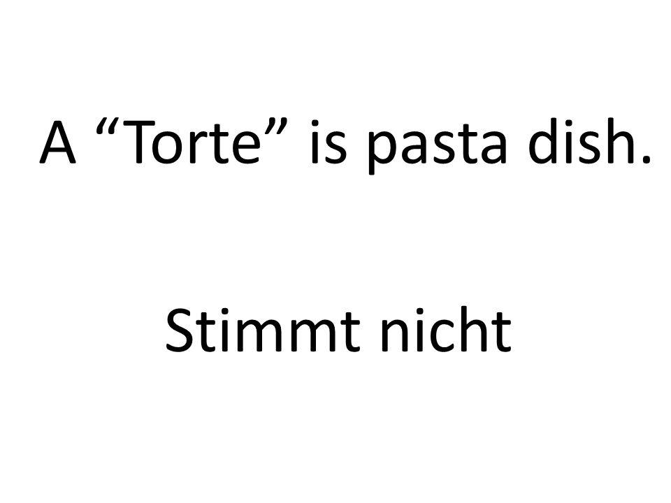 A Torte is pasta dish. Stimmt nicht