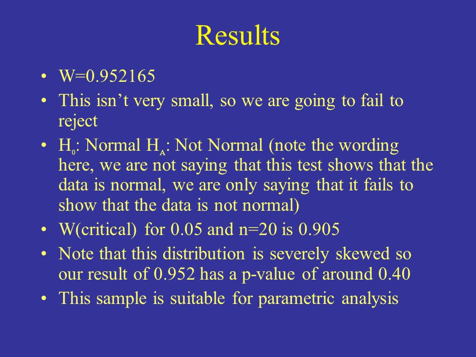Results W=0.952165 This isnt very small, so we are going to fail to reject H 0 : Normal H A : Not Normal (note the wording here, we are not saying tha
