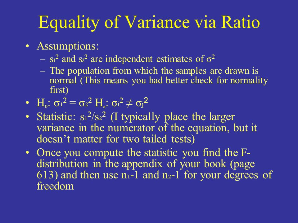 Equality of Variance via Ratio Assumptions: –s 1 2 and s 2 2 are independent estimates of σ 2 –The population from which the samples are drawn is norm