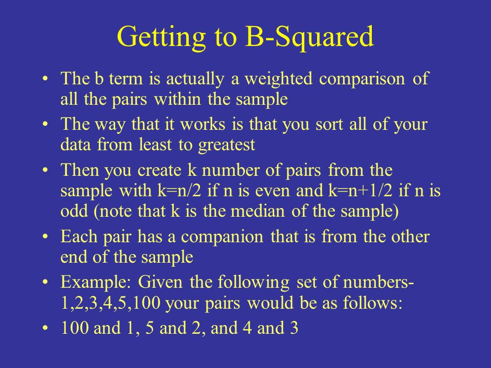 Getting to B-Squared The b term is actually a weighted comparison of all the pairs within the sample The way that it works is that you sort all of you