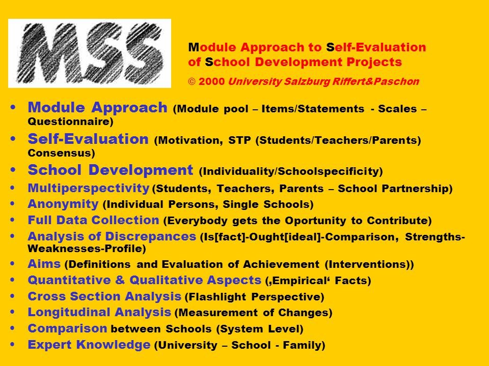 Module Approach to Self-Evaluation of School Development Projects © 2000 University Salzburg Riffert&Paschon Module Approach (Module pool – Items/Statements - Scales – Questionnaire) Self-Evaluation (Motivation, STP (Students/Teachers/Parents) Consensus) School Development (Individuality/Schoolspecificity) Multiperspectivity (Students, Teachers, Parents – School Partnership) Anonymity (Individual Persons, Single Schools) Full Data Collection (Everybody gets the Oportunity to Contribute) Analysis of Discrepances (Is[fact]-Ought[ideal]-Comparison, Strengths- Weaknesses-Profile) Aims (Definitions and Evaluation of Achievement (Interventions)) Quantitative & Qualitative Aspects (Empirical Facts) Cross Section Analysis (Flashlight Perspective) Longitudinal Analysis (Measurement of Changes) Comparison between Schools (System Level) Expert Knowledge (University – School - Family)