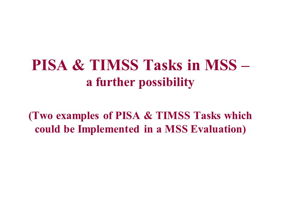 PISA & TIMSS Tasks in MSS – a further possibility (Two examples of PISA & TIMSS Tasks which could be Implemented in a MSS Evaluation)