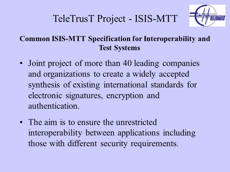 TeleTrusT Project - ISIS-MTT Common ISIS-MTT Specification for Interoperability and Test Systems Joint project of more than 40 leading companies and organizations to create a widely accepted synthesis of existing international standards for electronic signatures, encryption and authentication.