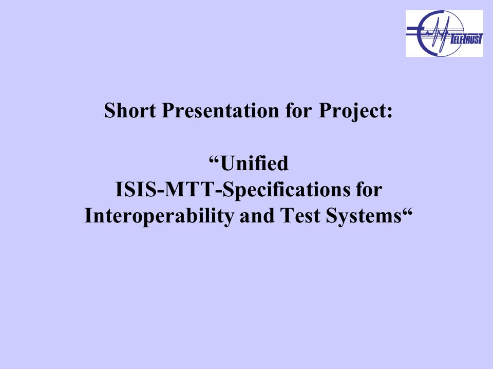Short Presentation for Project: Unified ISIS-MTT-Specifications for Interoperability and Test Systems