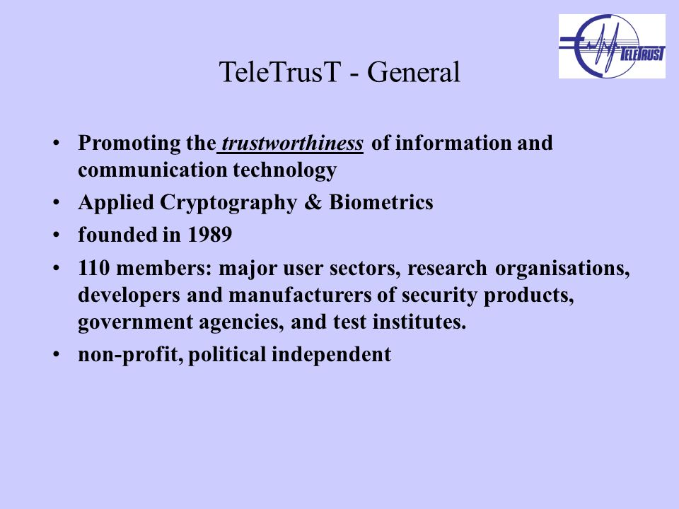 TeleTrusT - General Promoting the trustworthiness of information and communication technology Applied Cryptography & Biometrics founded in members: major user sectors, research organisations, developers and manufacturers of security products, government agencies, and test institutes.