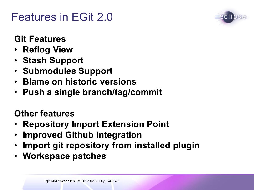 Git and Eclipse: News from EGit, Gerrit and Github integration | © 2011 by Stefan Lay, SAP AG Features in EGit 2.0 Git Features Reflog View Stash Support Submodules Support Blame on historic versions Push a single branch/tag/commit Other features Repository Import Extension Point Improved Github integration Import git repository from installed plugin Workspace patches Egit wird erwachsen | © 2012 by S.