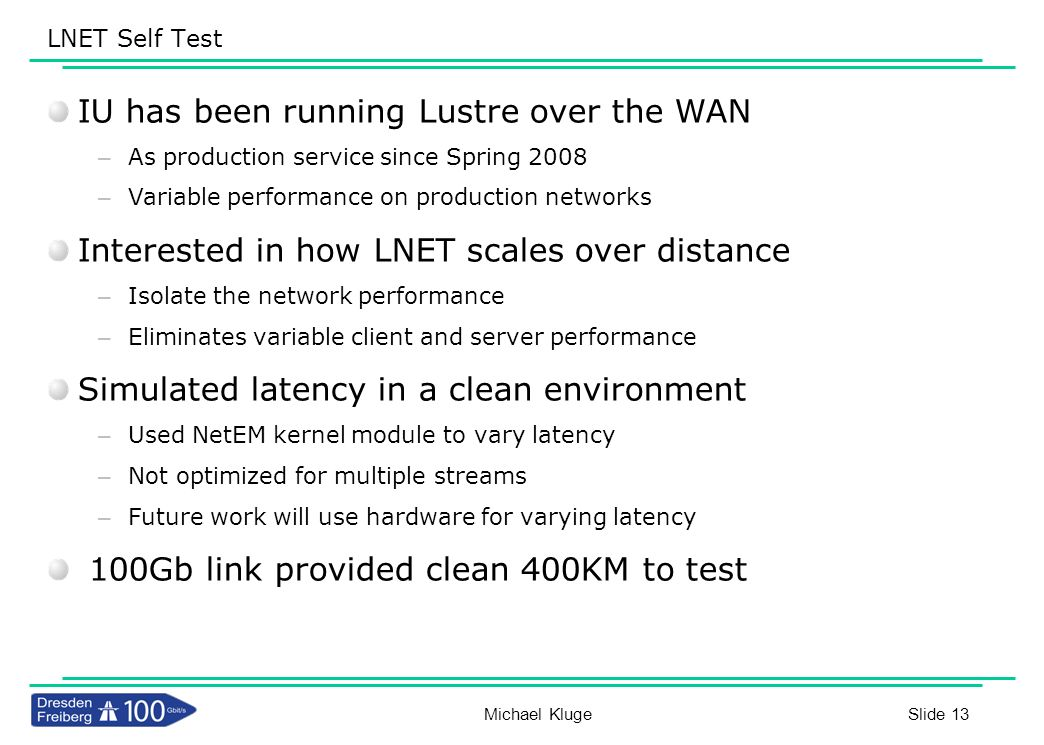 Slide 13 LNET Self Test Michael Kluge IU has been running Lustre over the WAN – As production service since Spring 2008 – Variable performance on prod