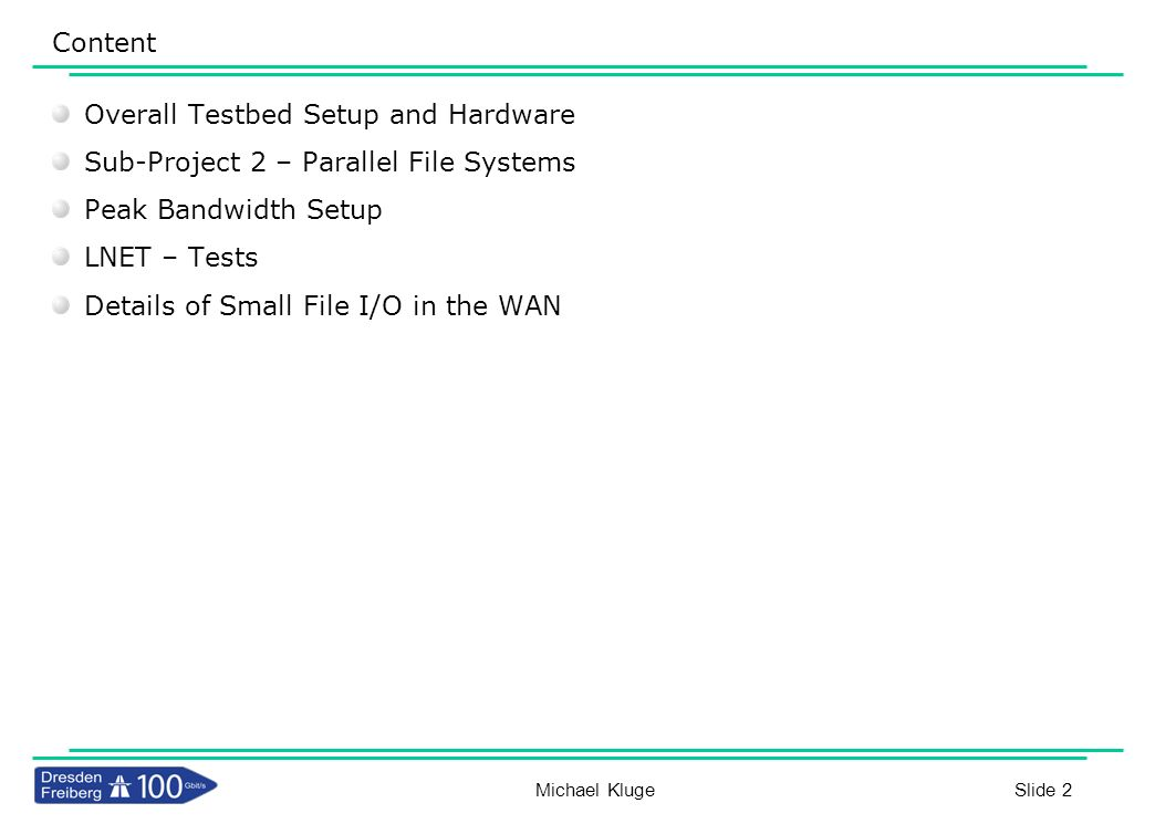 Slide 13 LNET Self Test Michael Kluge IU has been running Lustre over the WAN – As production service since Spring 2008 – Variable performance on production networks Interested in how LNET scales over distance – Isolate the network performance – Eliminates variable client and server performance Simulated latency in a clean environment – Used NetEM kernel module to vary latency – Not optimized for multiple streams – Future work will use hardware for varying latency 100Gb link provided clean 400KM to test