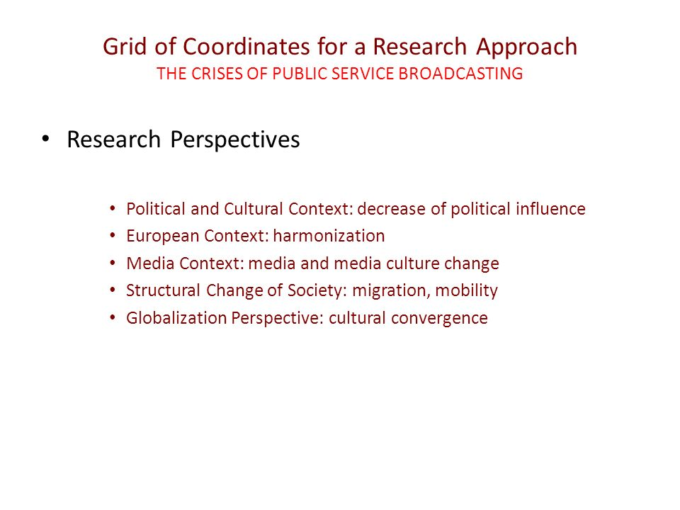 Grid of Coordinates for a Research Approach THE CRISES OF PUBLIC SERVICE BROADCASTING Research Perspectives Political and Cultural Context: decrease of political influence European Context: harmonization Media Context: media and media culture change Structural Change of Society: migration, mobility Globalization Perspective: cultural convergence