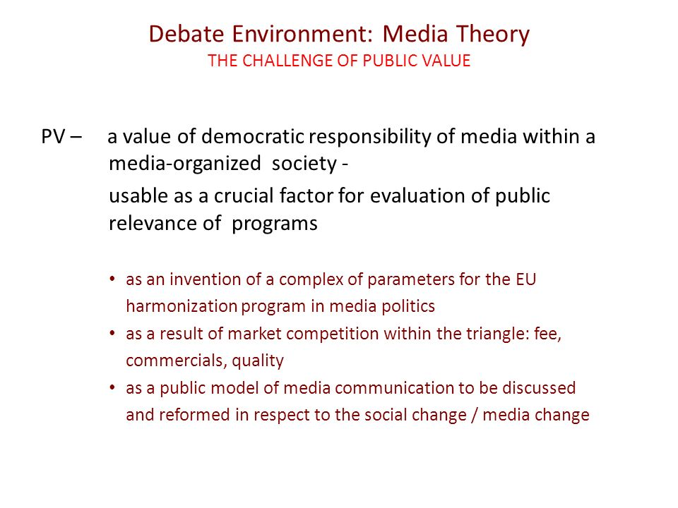 Debate Environment: Media Theory THE CHALLENGE OF PUBLIC VALUE PV – a value of democratic responsibility of media within a media-organized society - usable as a crucial factor for evaluation of public relevance of programs as an invention of a complex of parameters for the EU harmonization program in media politics as a result of market competition within the triangle: fee, commercials, quality as a public model of media communication to be discussed and reformed in respect to the social change / media change