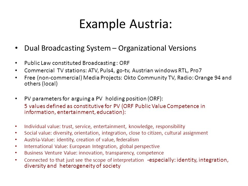 Example Austria: Dual Broadcasting System – Organizational Versions Public Law constituted Broadcasting : ORF Commercial TV stations: ATV, Puls4, go-tv, Austrian windows RTL, Pro7 Free (non-commercial) Media Projects: Okto Community TV, Radio: Orange 94 and others (local) PV parameters for arguing a PV holding position (ORF): 5 values defined as constitutive for PV (ORF Public Value Competence in information, entertainment, education): Individual value: trust, service, entertainment, knowledge, responsibility Social value: diversity, orientation, integration, close to citizen, cultural assignment Austria-Value: identity, creation of value, federalism International Value: European Integration, global perspective Business Venture Value: innovation, transparency, competence Connected to that just see the scope of interpretation -especially: identity, integration, diversity and heterogeneity of society