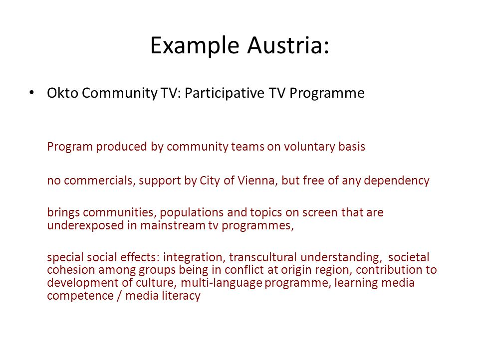 Example Austria: Okto Community TV: Participative TV Programme Program produced by community teams on voluntary basis no commercials, support by City of Vienna, but free of any dependency brings communities, populations and topics on screen that are underexposed in mainstream tv programmes, special social effects: integration, transcultural understanding, societal cohesion among groups being in conflict at origin region, contribution to development of culture, multi-language programme, learning media competence / media literacy