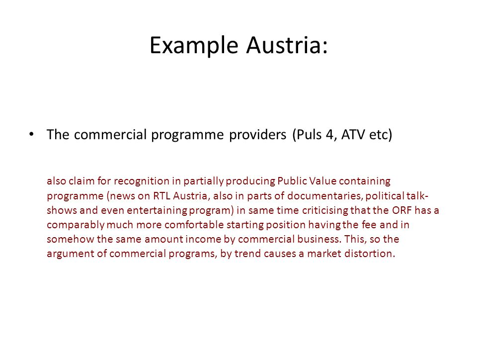 Example Austria: The commercial programme providers (Puls 4, ATV etc) also claim for recognition in partially producing Public Value containing programme (news on RTL Austria, also in parts of documentaries, political talk- shows and even entertaining program) in same time criticising that the ORF has a comparably much more comfortable starting position having the fee and in somehow the same amount income by commercial business.