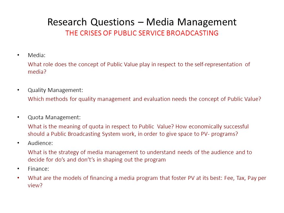 Research Questions – Media Management THE CRISES OF PUBLIC SERVICE BROADCASTING Media: What role does the concept of Public Value play in respect to the self-representation of media.