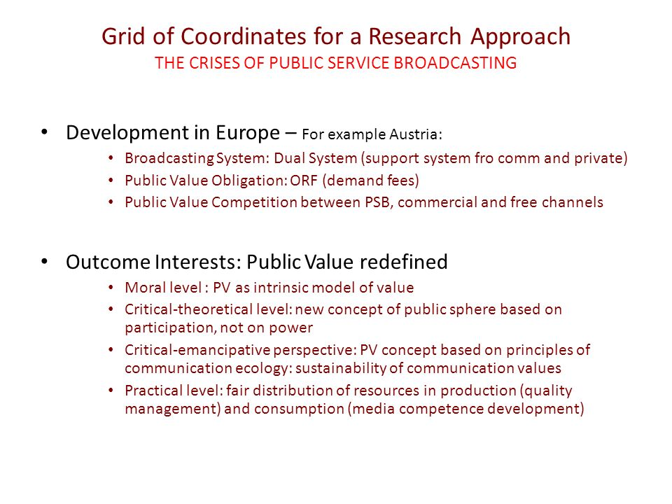 Grid of Coordinates for a Research Approach THE CRISES OF PUBLIC SERVICE BROADCASTING Development in Europe – For example Austria: Broadcasting System: Dual System (support system fro comm and private) Public Value Obligation: ORF (demand fees) Public Value Competition between PSB, commercial and free channels Outcome Interests: Public Value redefined Moral level : PV as intrinsic model of value Critical-theoretical level: new concept of public sphere based on participation, not on power Critical-emancipative perspective: PV concept based on principles of communication ecology: sustainability of communication values Practical level: fair distribution of resources in production (quality management) and consumption (media competence development)