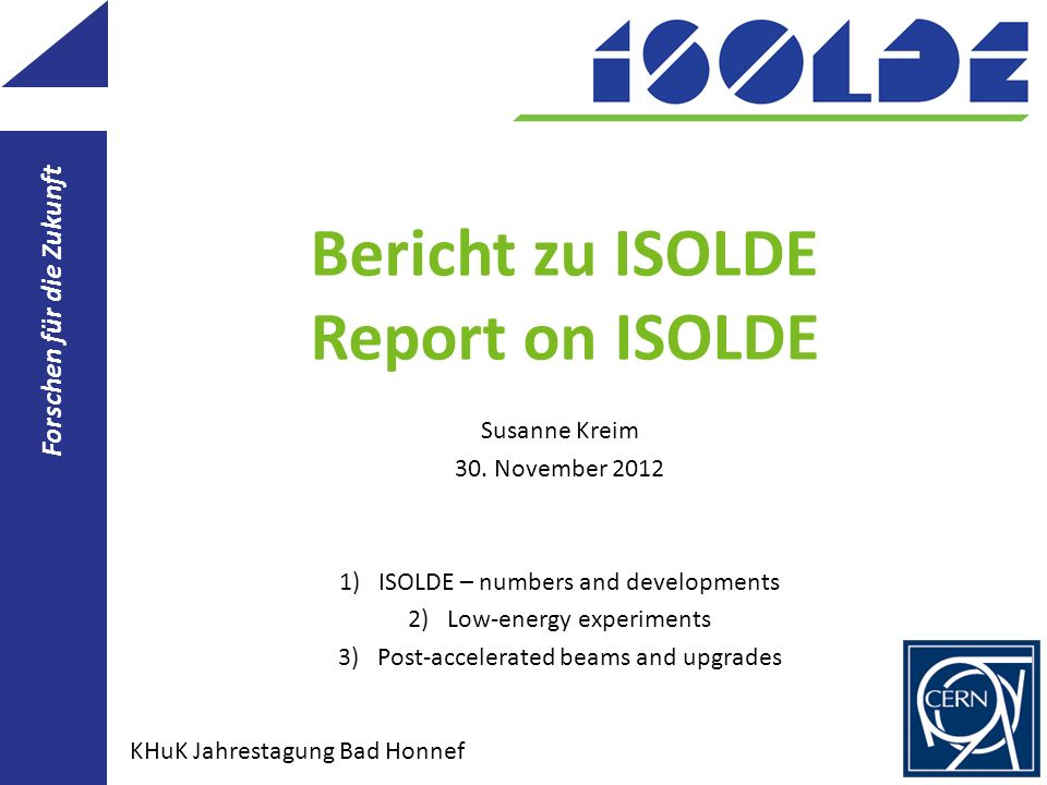 Bericht zu ISOLDE Report on ISOLDE Susanne Kreim 30. November 2012 1)ISOLDE – numbers and developments 2)Low-energy experiments 3)Post-accelerated bea
