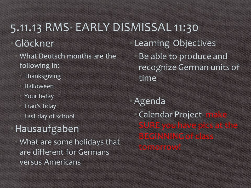 RMS- EARLY DISMISSAL 11:30 Glöckner What Deutsch months are the following in: Thanksgiving Halloween Your b-day Fraus bday Last day of school Hausaufgaben What are some holidays that are different for Germans versus Americans Learning Objectives Be able to produce and recognize German units of time Agenda Calendar Project- make SURE you have pics at the BEGINNING of class tomorrow!