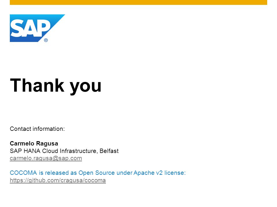 Thank you Contact information: Carmelo Ragusa SAP HANA Cloud Infrastructure, Belfast carmelo.ragusa@sap.com COCOMA is released as Open Source under Ap